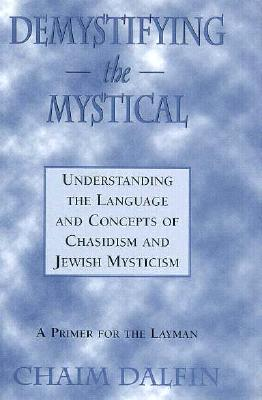 Demystifying the Mystical: Understanding the Language and Concepts of Chasidism and Jewish Mysticism - Dalfin, Chaim, Rabbi
