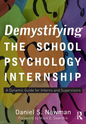 Demystifying the School Psychology Internship: A Dynamic Guide for Interns and Supervisors - Newman, Daniel S.