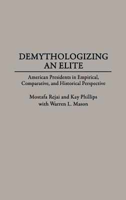 Demythologizing an Elite: American Presidents in Empirical, Comparative, and Historical Perspectives - Rejai, Mostafa, and Phillips, Kay P
