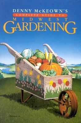 Denny McKeown's Complete Guide to Midwest Gardening - McKeown, Denny