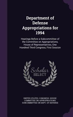 Department of Defense Appropriations for 1994: Hearings Before a Subcommittee of the Committee on Appropriations, House of Representatives, One Hundred Third Congress, First Session - United States Congress House Committe (Creator)
