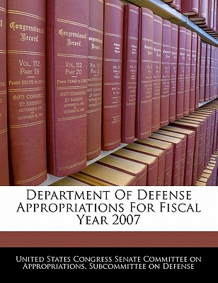 Department of Defense Appropriations for Fiscal Year 2007 - United States Congress Senate Committee (Creator)