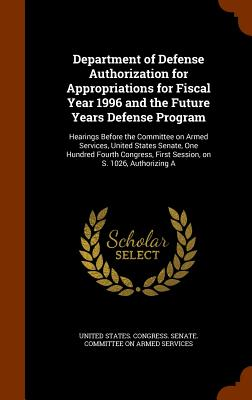 Department of Defense Authorization for Appropriations for Fiscal Year 1996 and the Future Years Defense Program: Hearings Before the Committee on Armed Services, United States Senate, One Hundred Fourth Congress, First Session, on S. 1026, Authorizing a - United States Congress Senate Committ (Creator)