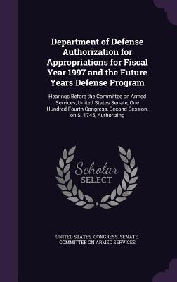 Department of Defense Authorization for Appropriations for Fiscal Year 1997 and the Future Years Defense Program: Hearings Before the Committee on Armed Services, United States Senate, One Hundred Fourth Congress, Second Session, on S. 1745, Authorizing - United States Congress Senate Committ (Creator)