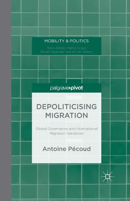 Depoliticising Migration: Global Governance and International Migration Narratives - Pecoud, A