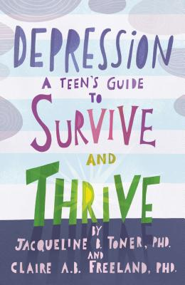 Depression: A Teen's Guide to Survive and Thrive - Toner, Jacqueline B., and Freeland, Claire A. B.