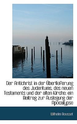 Der Antichrist in Der Uberlieferung Des Judentums, Des Neuen Testaments Und Der Alten Kirche: Ein Be - Bousset, Wilhelm