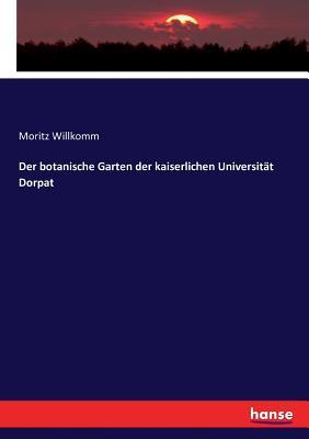 Der Botanische Garten Der Kaiserlichen Universit?t Dorpat - Willkomm, Moritz