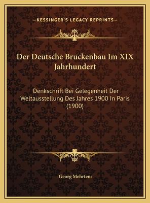 Der Deutsche Bruckenbau Im XIX Jahrhundert: Denkschrift Bei Gelegenheit Der Weltausstellung Des Jahres 1900 in Paris (1900) - Mehrtens, Georg
