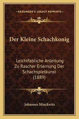 Der Kleine Schachkonig: Leichtfabliche Anleitung Zu Rascher Erlernung Der Schachspielkunst (1889) - Minckwitz, Johannes