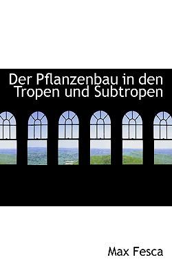 Der Pflanzenbau in Den Tropen Und Subtropen - Fesca, Max