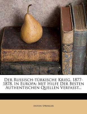 Der Russisch-Turkische Krieg, 1877-1878, in Europa: Mit Hilfe Der Besten Authentischen Quellen Verfasst... - Springer, Anton