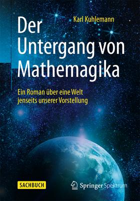 Der Untergang Von Mathemagika: Ein Roman Uber Eine Welt Jenseits Unserer Vorstellung - Kuhlemann, Karl