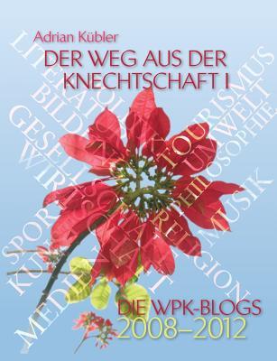 Der Weg Aus Der Knechtschaft I - Die Wpk-Blogs 2008-2012 - Kubler, Adrian