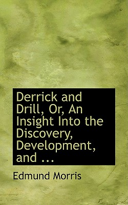 Derrick and Drill, Or, an Insight Into the Discovery, Development, and ... - Morris, Edmund