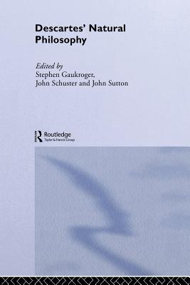 Descartes' Natural Philosophy - Gaukroger, Stephen (Editor), and Schuster, John (Editor), and Sutton, John (Editor)