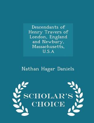Descendants of Henry Travers of London, England and Newbury, Massachusetts, U.S.a - Scholar's Choice Edition - Daniels, Nathan Hagar