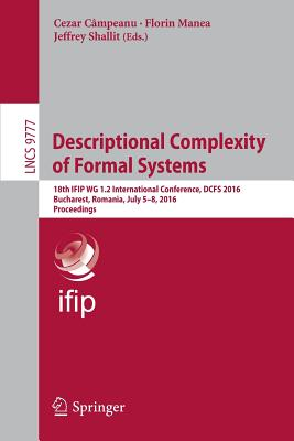 Descriptional Complexity of Formal Systems: 18th Ifip Wg 1.2 International Conference, Dcfs 2016, Bucharest, Romania, July 5-8, 2016. Proceedings - Campeanu, Cezar (Editor)