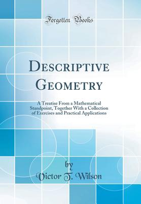 Descriptive Geometry: A Treatise from a Mathematical Standpoint, Together with a Collection of Exercises and Practical Applications (Classic Reprint) - Wilson, Victor T