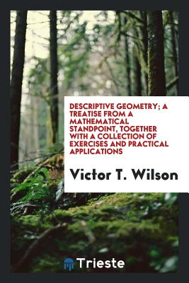 Descriptive Geometry; A Treatise from a Mathematical Standpoint, Together with a Collection of Exercises and Practical Applications - Wilson, Victor T
