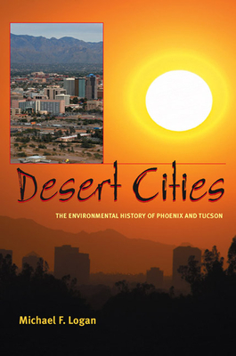 Desert Cities: The Environmental History of Phoenix and Tucson - Logan, Michael F