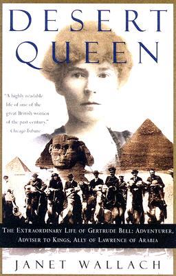Desert Queen: The Extraordinary Life of Gertrude Bell: Adventurer, Adviser to Kings, Ally of Lawrence of Arabia - Wallach, Janet