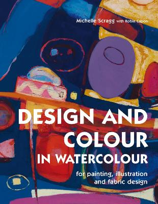 Design and Colour in Watercolour: For Painting, Illustration and Fabric Design - Scragg, Michelle, and Capon, Robin