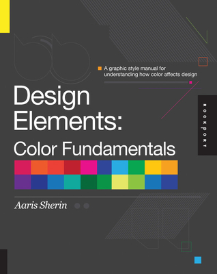 Design Elements, Color Fundamentals: A Graphic Style Manual for Understanding How Color Affects Design - Sherin, Aaris