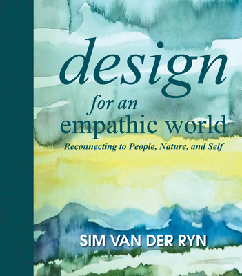 Design for an Empathic World: Reconnecting People, Nature, and Self - Van Der Ryn, Sim, and McLennan, Jason (Foreword by)
