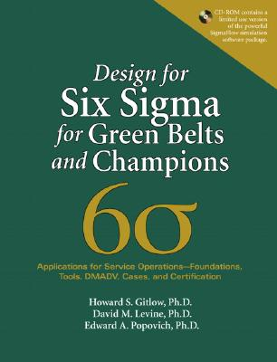 Design for Six SIGMA for Green Belts and Champions: Applications for Service Operations--Foundations, Tools, DMADV, Cases, and Certification - Gitlow, Howard S, and Levine, David A, and Popovich, Edward A