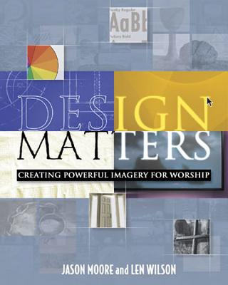 Design Matters: Creating Powerful Imagery for Worship - Moore, Jason, and Wilson, Len