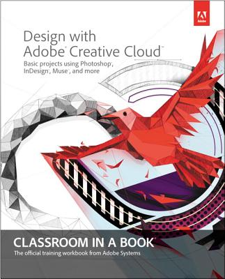 Design with Adobe Creative Cloud Classroom in a Book: Basic Projects using Photoshop, InDesign, Muse, and More - Adobe Creative Team