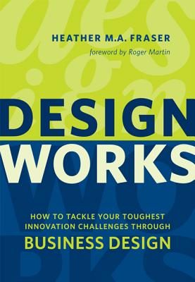 Design Works: How to Tackle Your Toughest Innovation Challenges through Business Design - Fraser, Heather