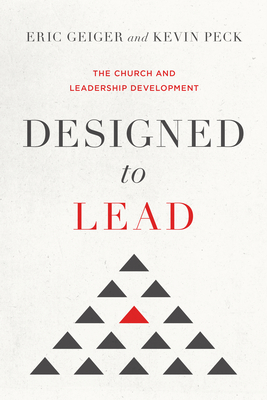 Designed to Lead: The Church and Leadership Development - Geiger, Eric, and Peck, Kevin
