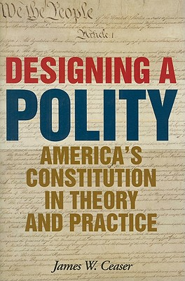 Designing a Polity: America's Constitution in Theory and Practice - Ceaser, James W.