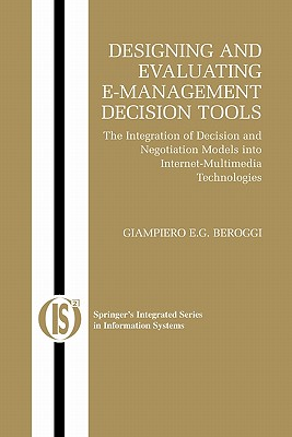 Designing and Evaluating E-Management Decision Tools: The Integration of Decision and Negotiation Models into Internet-Multimedia Technologies - Beroggi, Giampiero