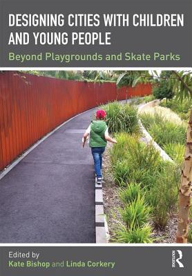 Designing Cities with Children and Young People: Beyond Playgrounds and Skate Parks - Bishop, Kate (Editor), and Corkery, Linda (Editor)