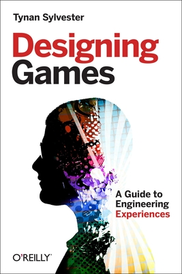 Designing Games: A Guide to Engineering Experiences - Sylvester, Tynan