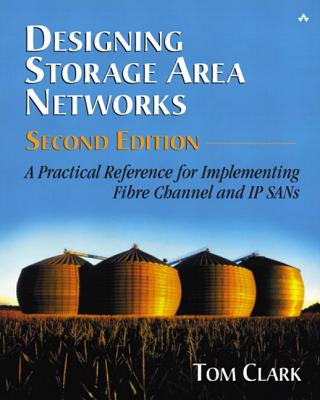 Designing Storage Area Networks: A Practical Reference for Implementing Fibre Channel and IP SANs - Clark, Tom