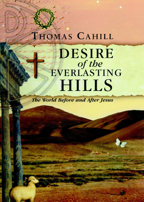 Desire of the Everlasting Hills: The World Before and After Jesus - Cahill, Thomas