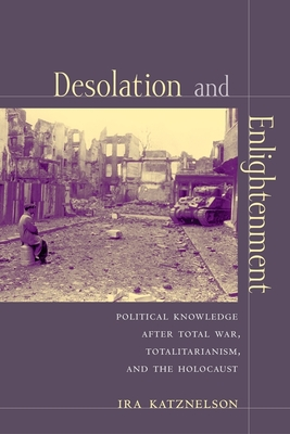 Desolation and Enlightenment: Political Knowledge After Total War, Totalitarianism, and the Holocaust - Katznelson, Ira, Professor