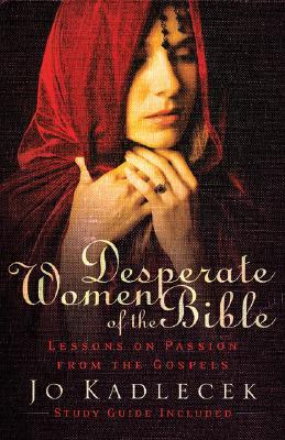 Desperate Women of the Bible: Lessons on Passion from the Gospels - Kadlecek, Jo