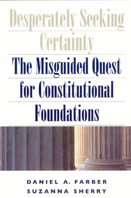 Desperately Seeking Certainty: The Misguided Quest for Constitutional Foundations - Farber, Daniel A