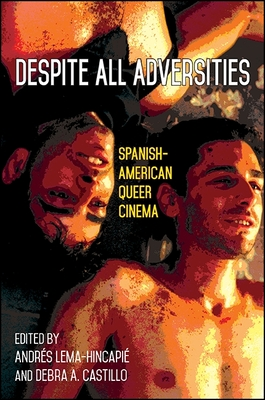 Despite All Adversities: Spanish-American Queer Cinema - Lema-Hincapie, Andres (Editor), and Castillo, Debra A (Editor)