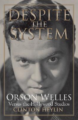 Despite the System: Orson Welles Versus the Hollywood Studios - Heylin, Clinton