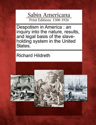 Despotism in America: An Inquiry Into the Nature, Results, and Legal Basis of the Slave-Holding System in the United States. - Hildreth, Richard, Professor