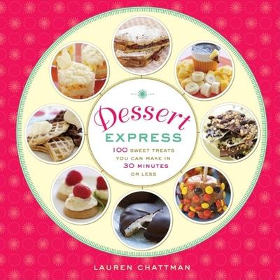 Dessert Express: 100 Sweet Treats You Can Make in 30 Minutes or Less - Chattman, Lauren, and Grablewski, Alexandra (Photographer)