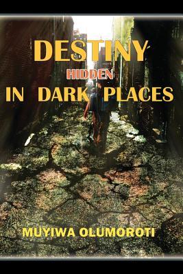 Destiny Hidden in Dark Places - Olumoroti, Muyiwa