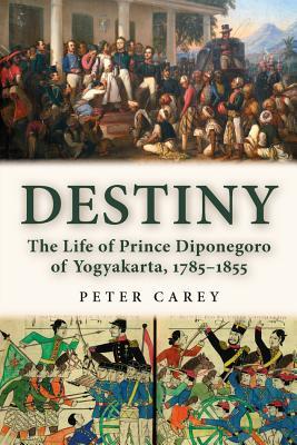Destiny: The Life of Prince Diponegoro of Yogyakarta, 1785-1855 - Carey, Peter