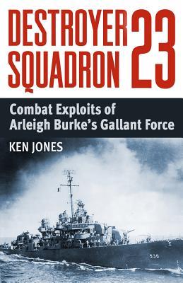 Destroyer Squadron 23: Combat Exploits of Arleigh Burke's Gallant Force - Jones, Ken